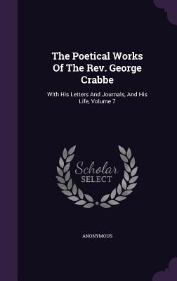 The Poetical Works of the REV. George Crabbe: With His Letters and Journals, and His Life, Volume 7 - Anonymous