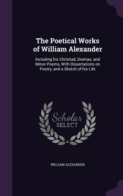 The Poetical Works of William Alexander: Including His Christiad, Dramas, and Minor Poems, with Dissertations on Poetry, and a Sketch of His Life - Alexander, William