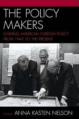 The Policy Makers: Shaping American Foreign Policy from 1947 to the Present - Nelson, Anna Kasten (Editor), and Gardner, Lloyd (Contributions by), and LaFeber, Walter (Contributions by)
