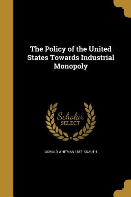 The Policy of the United States Towards Industrial Monopoly - Knauth, Oswald Whitman 1887-