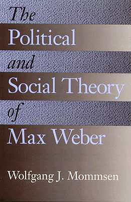 The Political and Social Theory of Max Weber: Collected Essays - Mommsen, Wolfgang J