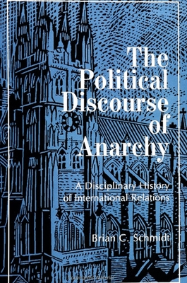 The Political Discourse of Anarchy: A Disciplinary History of International Relations -
