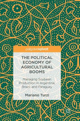 The Political Economy of Agricultural Booms: Managing Soybean Production in Argentina, Brazil, and Paraguay - Turzi, Mariano