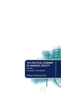 The Political Economy of Japanese Society: Volume 1: The State or the Market? - Banno, Masataka (Editor), and Banno, Junji (Editor)