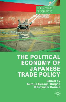The Political Economy of Japanese Trade Policy - Mulgan, Aurelia George (Editor), and Honma, Masayoshi (Editor)