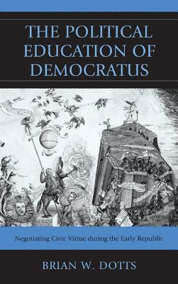The Political Education of Democratus: Negotiating Civic Virtue During the Early Republic - Dotts, Brian W