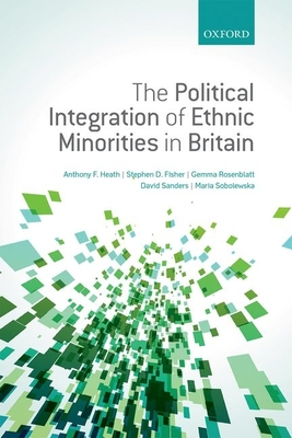 The Political Integration of Ethnic Minorities in Britain - Heath, Anthony F., and Fisher, Stephen D., and Rosenblatt, Gemma