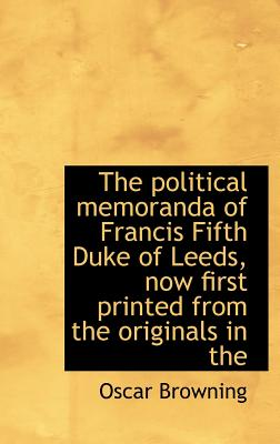 The Political Memoranda of Francis Fifth Duke of Leeds, Now First Printed from the Originals in the - Browning, Oscar