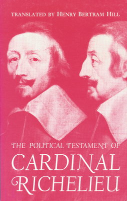 The Political Testament of Cardinal Richelieu: The Significant Chapters and Supporting Selections - Hill, Henry B (Translated by)