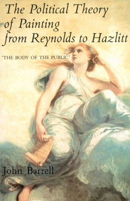 The Political Theory of Painting from Reynolds to Hazlitt: The Body of the Public - Barrell, John