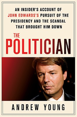 The Politician: An Insider's Account of John Edwards's Pursuit of the Presidency and the Scandal That Brought Him Down - Young, Andrew