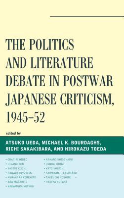 The Politics and Literature Debate in Postwar Japanese Criticism, 1945-52 - Ueda, Atsuko, Professor (Editor), and Bourdaghs, Michael K (Editor), and Sakakibara, Richi (Editor)