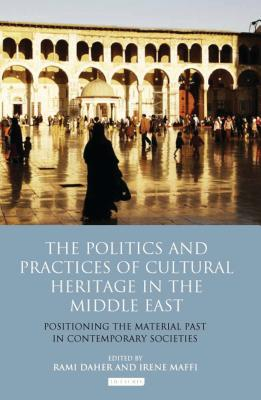 The Politics and Practices of Cultural Heritage in the Middle East: Positioning the Material Past in Contemporary Societies - Maffi, Irene (Editor), and Daher, Rami (Editor)