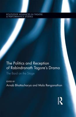 The Politics and Reception of Rabindranath Tagore's Drama: The Bard on the Stage - Bhattacharya, Arnab, and Renganathan, Mala