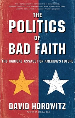 The Politics of Bad Faith: The Radical Assault on America's Future - Horowitz, David