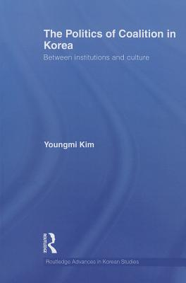 The Politics of Coalition in Korea: Between Institutions and Culture - Kim, Youngmi