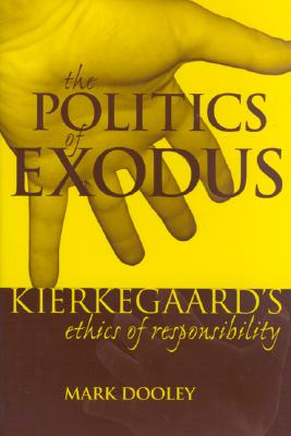 The Politics of Exodus: Sren Kierkegaard's Ethics of Responsibility - Dooley, Mark
