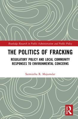 The Politics of Fracking: Regulatory Policy and Local Community Responses to Environmental Concerns - Majumdar, Sarmistha R