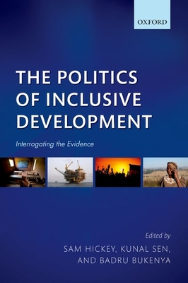 The Politics of Inclusive Development: Interrogating the Evidence - Hickey, Sam (Editor), and Sen, Kunal (Editor), and Bukenya, Badru (Editor)