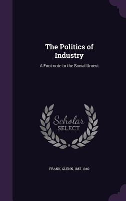The Politics of Industry: A Foot-Note to the Social Unrest - Frank, Glenn