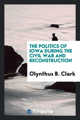 The Politics of Iowa During the Civil War and Reconstruction - Clark, Olynthus B