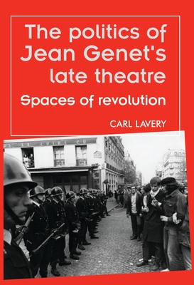 The Politics of Jean Genets Late Theatre: Spaces of Revolution - Lavery, Carl