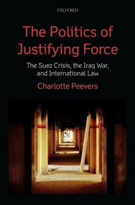 The Politics of Justifying Force: The Suez Crisis, the Iraq War, and International Law - Peevers, Charlotte