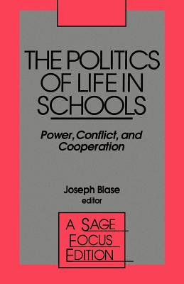 The Politics of Life in Schools: Power, Conflict, and Cooperation - Blase, Joseph (Editor)