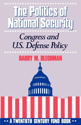 The Politics of National Security: Congress and U.S. Defense Policy - Blechman, Barry M, and Ellis, W Philip