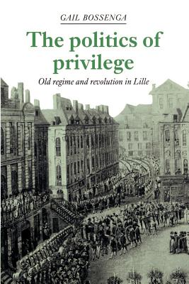 The Politics of Privilege: Old Regime and Revolution in Lille - Bossenga, Gail, and Gail, Bossenga