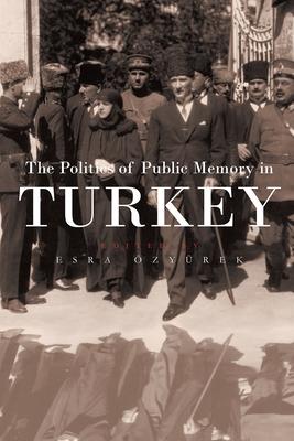 The Politics of Public Memory in Turkey - Ozyurek, Esra (Editor)
