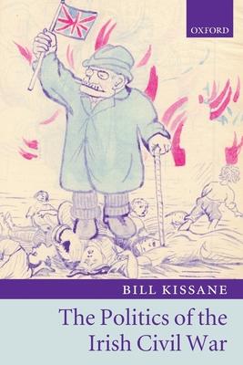 The Politics of the Irish Civil War - Kissane, Bill