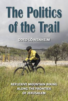 The Politics of the Trail: Reflexive Mountain Biking Along the Frontier of Jerusalem - Lowenheim, Oded