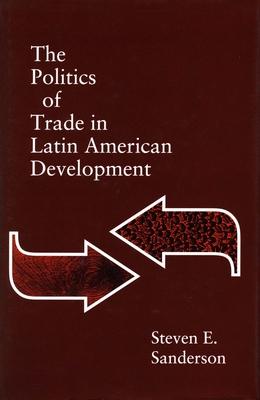 The Politics of Trade in Latin American Development - Sanderson, Steven E, and Steven, Sanderson