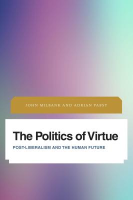 The Politics of Virtue: Post-Liberalism and the Human Future - Milbank, John, and Pabst, Adrian