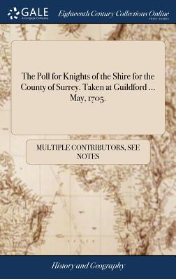 The Poll for Knights of the Shire for the County of Surrey. Taken at Guildford ... May, 1705. - Multiple Contributors
