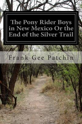 The Pony Rider Boys in New Mexico or the End of the Silver Trail - Patchin, Frank Gee