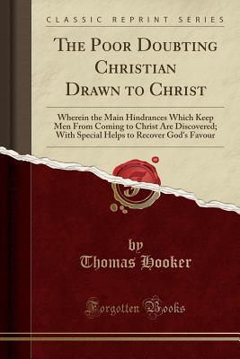 The Poor Doubting Christian Drawn to Christ: Wherein the Main Hindrances Which Keep Men from Coming to Christ Are Discovered; With Special Helps to Recover God's Favour (Classic Reprint) - Hooker, Thomas