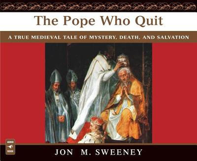 The Pope Who Quit: A True Medieval Tale of Mystery, Death, and Salvation - Sweeney, Jon M (Read by)