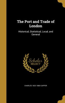 The Port and Trade of London: Historical, Statistical, Local, and General - Capper, Charles 1822-1869