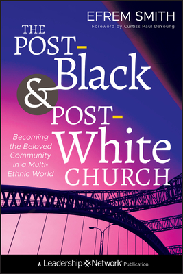 The Post-Black and Post-White Church: Becoming the Beloved Community in a Multi-Ethnic World - Smith, Efrem