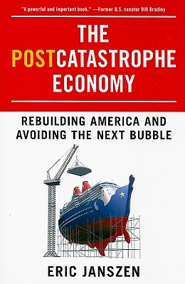 The Postcatastrophe Economy: Rebuilding America and Avoiding the Next Bubble - Janszen, Eric