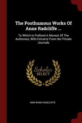 The Posthumous Works of Anne Radcliffe ...: To Which Is Prefixed a Memoir of the Authoress, with Extracts from Her Private Journals - Radcliffe, Ann Ward