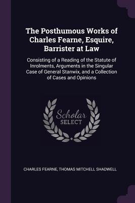 The Posthumous Works of Charles Fearne, Esquire, Barrister at Law: Consisting of a Reading of the Statute of Inrolments, Arguments in the Singular Case of General Stanwix, and a Collection of Cases and Opinions - Fearne, Charles, and Shadwell, Thomas Mitchell