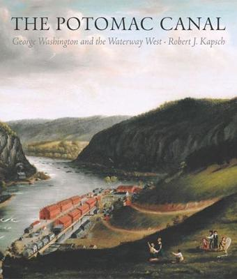 The Potomac Canal: George Washington and the Waterway West - Kapsch, Robert