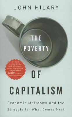 The Poverty of Capitalism: Economic Meltdown and the Struggle for What Comes Next - Hilary, John