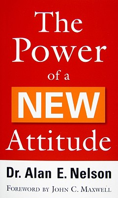 The Power of a NEW Attitude - Nelson, Alan E, and Maxwell, John C (Foreword by)