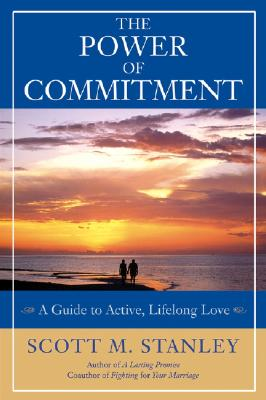 The Power of Commitment: A Guide to Active, Lifelong Love - Stanley, Scott M, PH.D., and Smalley, Gary (Foreword by)