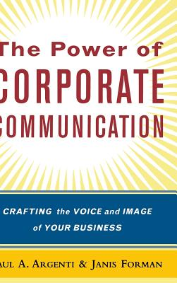 The Power of Corporate Communication: Crafting the Voice and Image of Your Business - Argenti, Paul A, Professor, and Forman, Janis, PH.D.