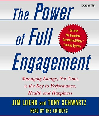 The Power of Full Engagement: Managing Energy, Not Time, Is the Key to High Performance and Personal Renewal - Loehr, Jim (Read by), and Schwartz, Tony (Read by)